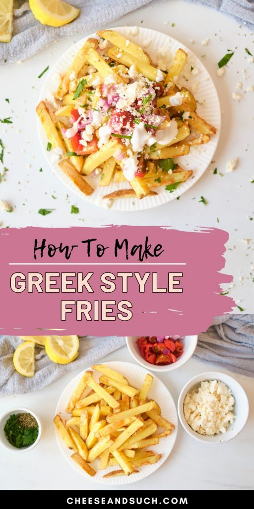 Pinnable Image With Text That Says How to Make Greek Style Fries. There is a collage of 2 photos that show a plate of loaded feta fries and a photo of ingredients such as feta, tzatziki, tomato, parsley and red onion